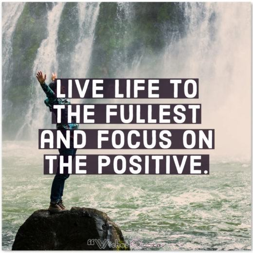 Live life to the fullest and focus on the positive. By Matt Cameron