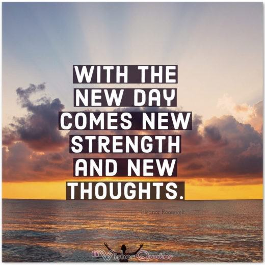 With the new day comes new strength and new thoughts. By Eleanor Roosevelt