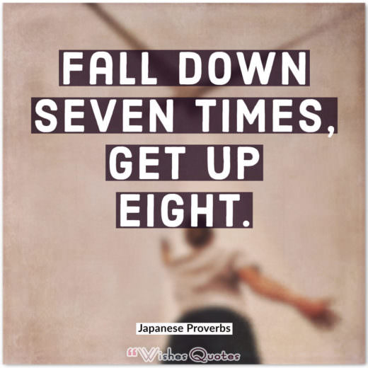 Japanese Proverbs - Fall down seven times, get up eight.