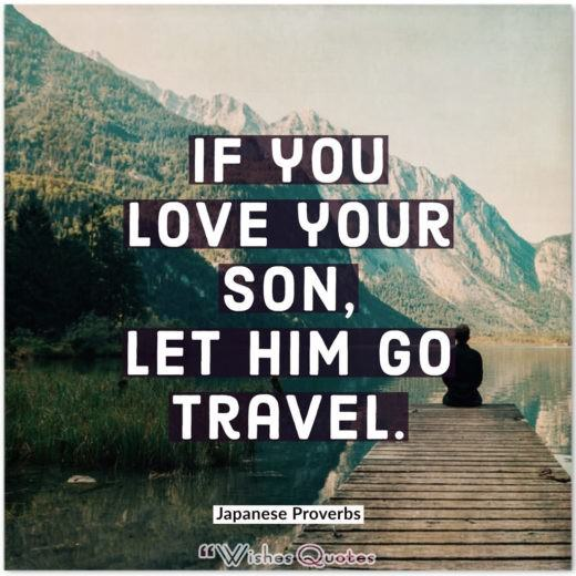 Japanese Proverbs - If you love your son, let him go travel.