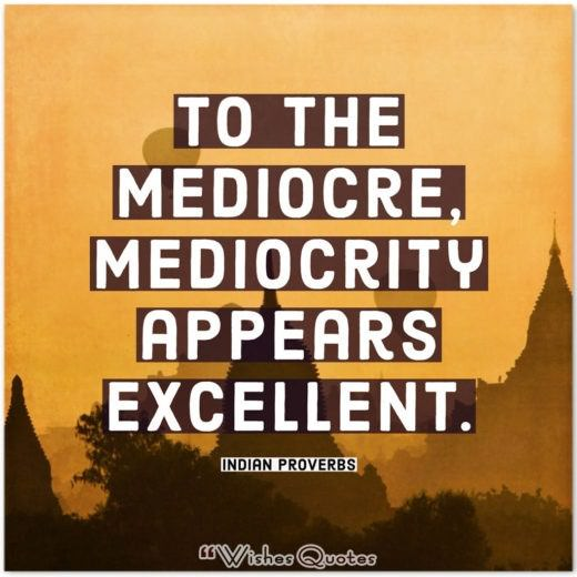Indian Proverbs and Quotes - To the mediocre, mediocrity appears excellent.