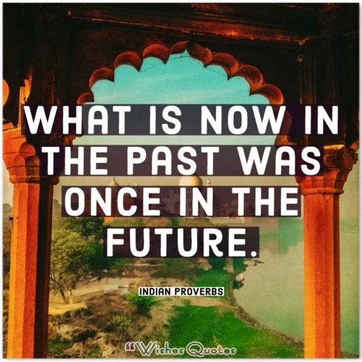 Indian Proverbs and Quotes - What is now in the past was once in the future.