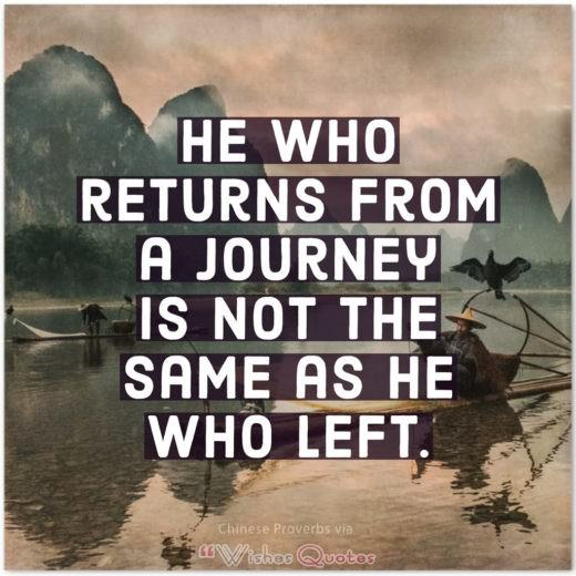 Inspiring Chinese Proverbs and Quotes - He who returns from a journey is not the same as he who left.
