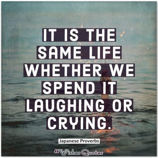 Japanese Proverbs - It is the same life whether we spend it laughing or crying.