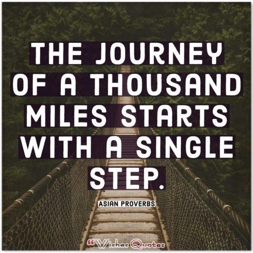 Asian Proverbs - The journey of a thousand miles starts with a single step.
