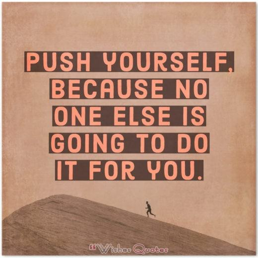 Inspirational Quote of the Day - Push yourself, because no one else is going to do it for you.