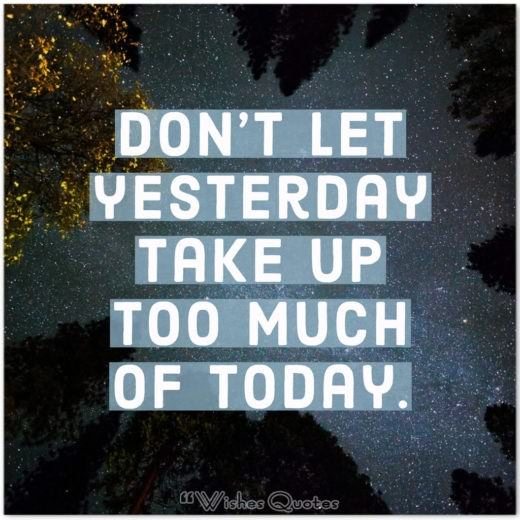 Inspirational Quote of the Day - Don't let yesterday take up too much of today.