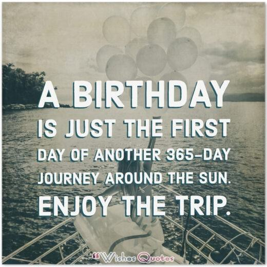 Birthday Quotes - A birthday is just the first day of another 365-day journey around the sun. Enjoy the trip.