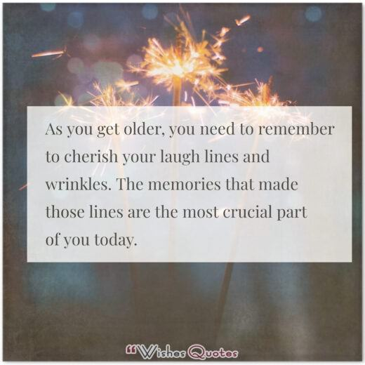 Birthday Quotes - As you get older, you need to remember to cherish your laugh lines and wrinkles. The memories that made those lines are the most crucial part of you today.