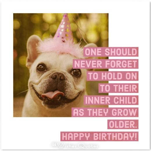 Birthday Quotes - One should never forget to hold on to their inner child as they grow older. Happy Birthday!