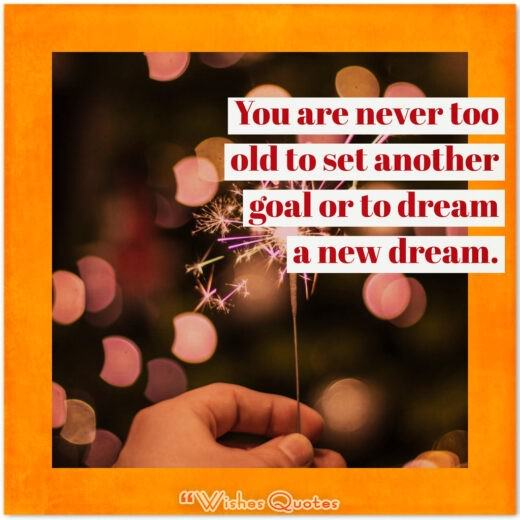 Birthday Quotes - You are never too old to set another goal or to dream a new dream.