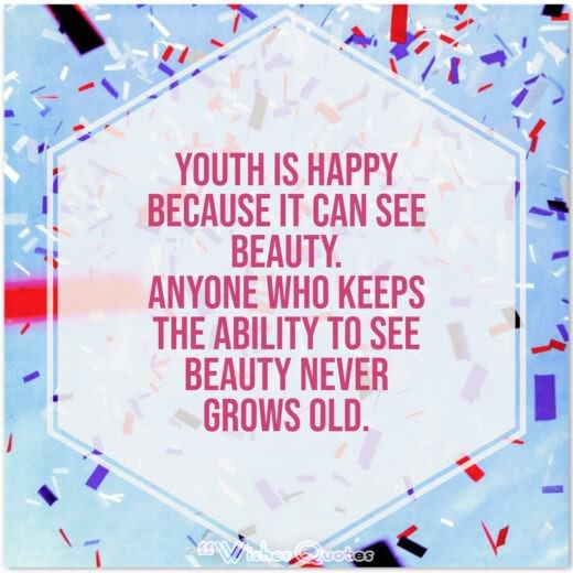 Birthday Quotes - Youth is happy because it can see beauty. Anyone who keeps the ability to see beauty never grows old.