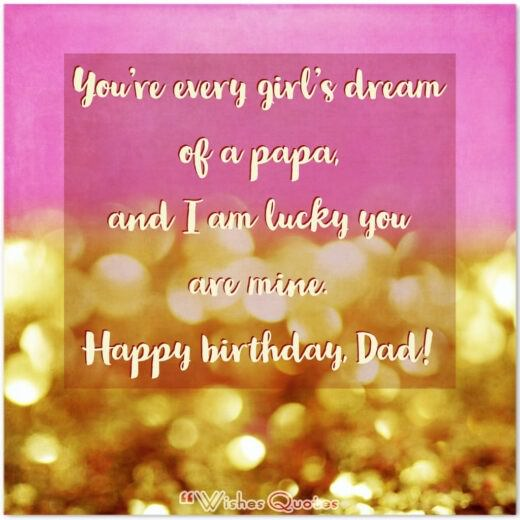 You're every girl's dream of a papa, and I am lucky you are mine. Happy birthday, Dad!