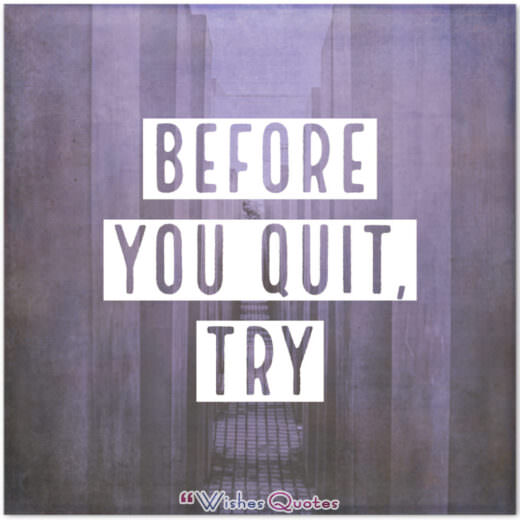 Before you Quit, Try - William Arthur Ward Quotes