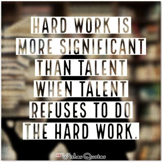 Hard work is more significant than talent when talent refuses to do the hard work.