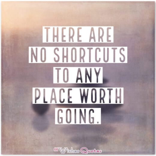 There are no shortcuts to any place worth going. - By Beverly Sills.