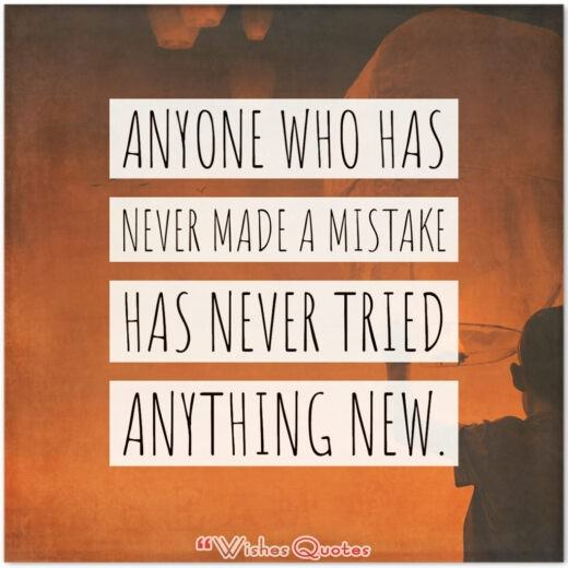 Anyone who has never made a mistake has never tried anything new. - By Albert Einstein.
