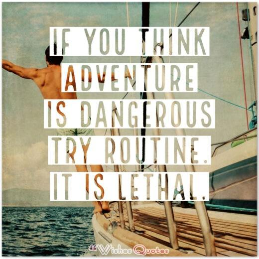 If you think adventure is dangerous try routine. It is lethal.