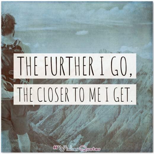 The further I go, the closer to me I get.
