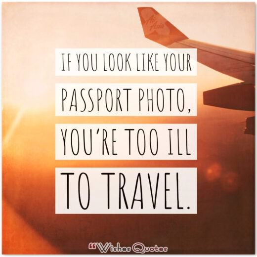 If you look like your passport photo, you're too ill to travel.