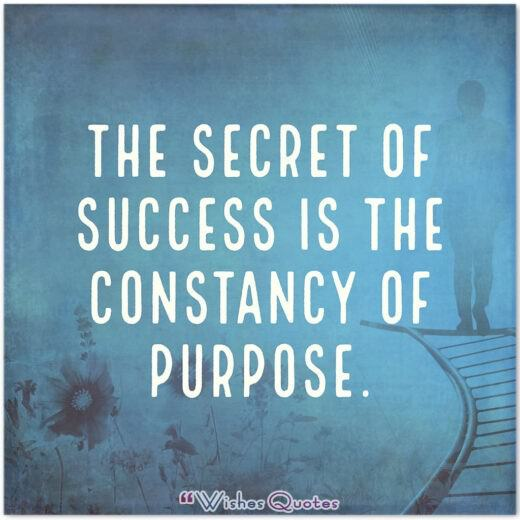 The secret of success is the constancy of purpose.