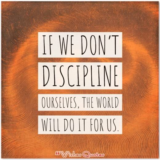 If we don't discipline ourselves, the world will do it for us