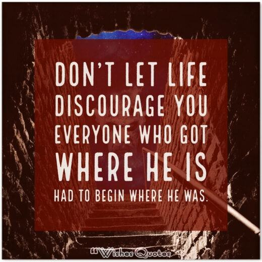 Don't let life discourage you; everyone who got where he is had to begin where he was.
