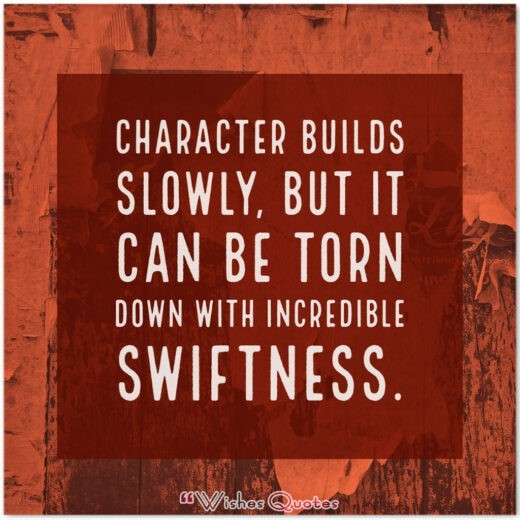 150 ChCharacter builds slowly, but it can be torn down with incredible swiftness.aracter Building Quotes And 8 Tips For Building A Great Character
