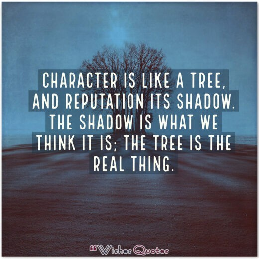 Character is like a tree, and reputation its shadow. The shadow is what we think it is; the tree is the real thing.