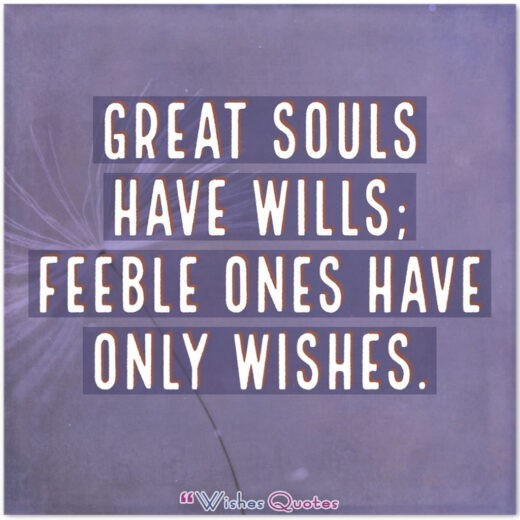 Great souls have wills; feeble ones have only wishes.