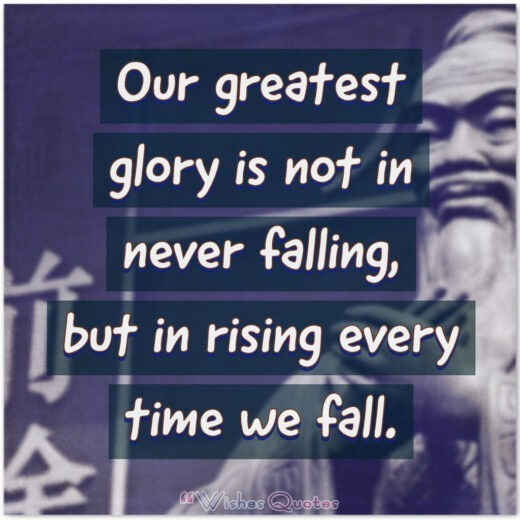 Our greatest glory is not in never falling, but in rising every time we fall.